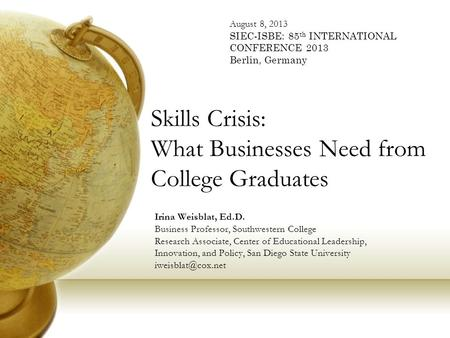 Skills Crisis: What Businesses Need from College Graduates Irina Weisblat, Ed.D. Business Professor, Southwestern College Research Associate, Center <strong>of</strong>.