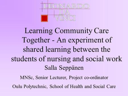 Learning Community Care Together - An experiment of shared learning between the students of nursing and social work Salla Seppänen MNSc, Senior Lecturer,