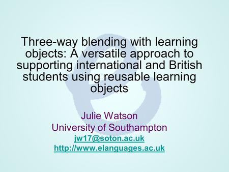 Three-way blending with learning objects: A versatile approach to supporting international and British students using reusable learning objects Julie Watson.