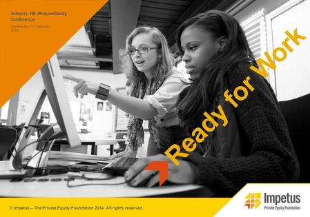 © Impetus – The Private Equity Foundation 2014. All rights reserved. Schools NE #FutureReady Conference Ready for Work Wednesday 11 th February 2015.