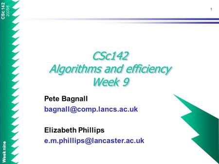 CSc 142 2005/6 Week nine 1 CSc142 Algorithms and efficiency Week 9 Pete Bagnall Elizabeth Phillips
