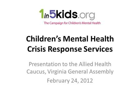 Children's Mental Health Crisis Response Services Presentation to the Allied Health Caucus, Virginia General Assembly February 24, 2012.