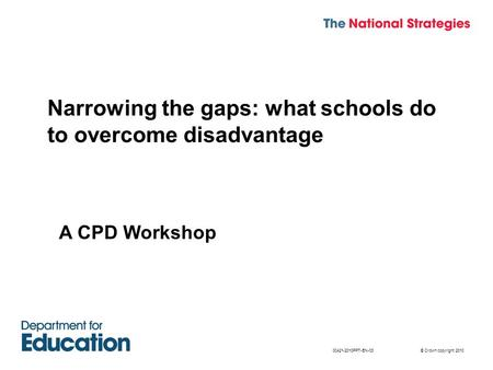 © Crown copyright 201000421-2010PPT-EN-03 Narrowing the gaps: what schools do to overcome disadvantage A CPD Workshop.