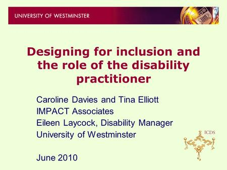 Designing for inclusion and the role of the disability practitioner Caroline Davies and Tina Elliott IMPACT Associates Eileen Laycock, Disability Manager.