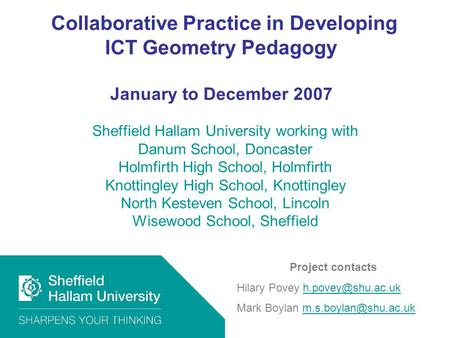Collaborative Practice in Developing ICT Geometry Pedagogy January to December 2007 Sheffield Hallam University working with Danum School, Doncaster Holmfirth.