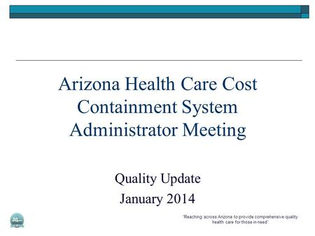 """Reaching across Arizona to provide comprehensive quality health care for those in need"" Arizona Health Care Cost Containment System Administrator Meeting."
