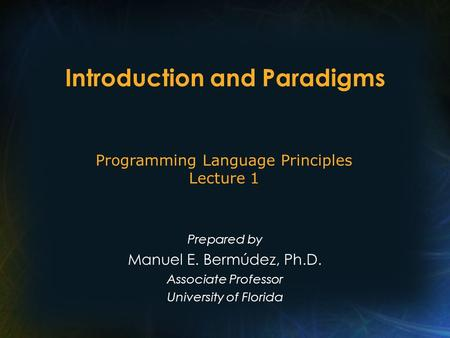 Introduction and Paradigms Prepared by Manuel E. Bermúdez, Ph.D. Associate Professor University of Florida Programming Language Principles Lecture 1.