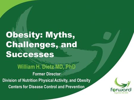 Obesity: Myths, Challenges, and Successes William H. Dietz MD, PhD Former Director Division of Nutrition Physical Activity, and Obesity Centers for Disease.