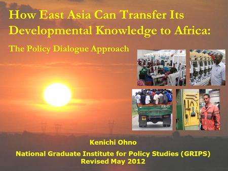 How East Asia Can Transfer Its Developmental Knowledge to Africa: The Policy Dialogue Approach Kenichi Ohno National Graduate Institute for Policy Studies.