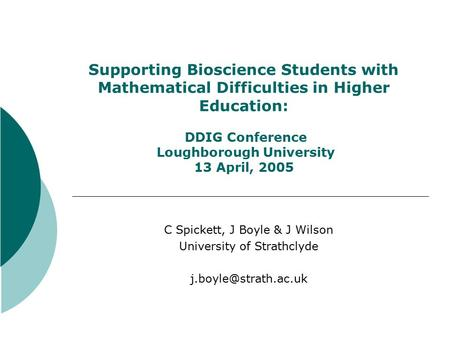 Supporting Bioscience Students with Mathematical Difficulties in Higher Education: DDIG Conference Loughborough University 13 April, 2005 C Spickett, J.