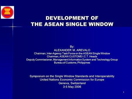 1 DEVELOPMENT OF THE ASEAN SINGLE WINDOW By: ALEXANDER M. AREVALO Chairman, Inter-Agency Task Force on the ASEAN Single Window Chairman, ASEAN CUSTOMS.