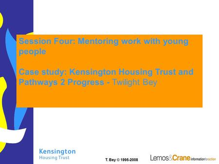 T. Bey © 1995-2008 Session Four: Mentoring work with young people Case study: Kensington Housing Trust and Pathways 2 Progress - Twilight Bey.