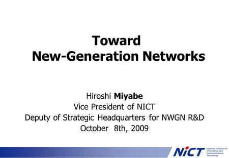 Toward New-Generation Networks Hiroshi Miyabe Vice President of NICT Deputy of Strategic Headquarters for NWGN R&D October 8th, 2009.
