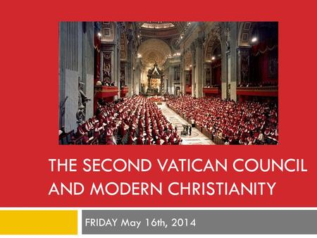 THE SECOND VATICAN COUNCIL AND MODERN CHRISTIANITY FRIDAY May 16th, 2014.
