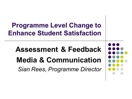 Programme Level Change to Enhance Student Satisfaction Assessment & Feedback Media & Communication Sian Rees, Programme Director.