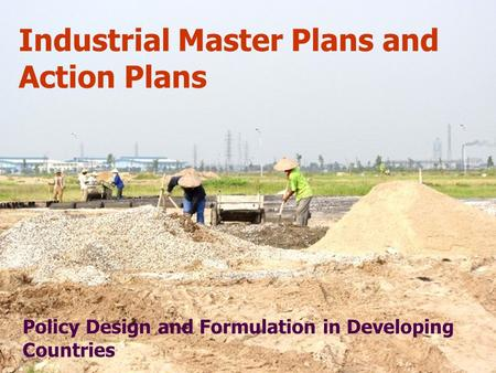 Industrial Master Plans and Action Plans Policy Design and Formulation <strong>in</strong> Developing Countries.