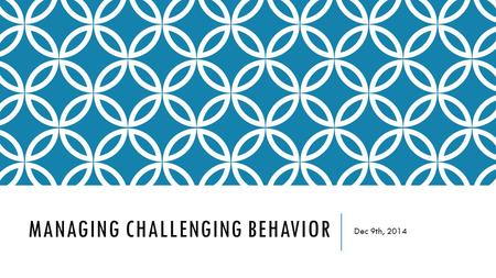 MANAGING CHALLENGING BEHAVIOR Dec 9th, 2014. SELF-EVALUATION  Components of a Successful Classroom Self- Evaluation  Take 10 minutes to evaluate your.
