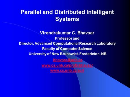 Parallel and Distributed Intelligent Systems Virendrakumar C. Bhavsar Professor and Director, Advanced Computational Research Laboratory Faculty of Computer.