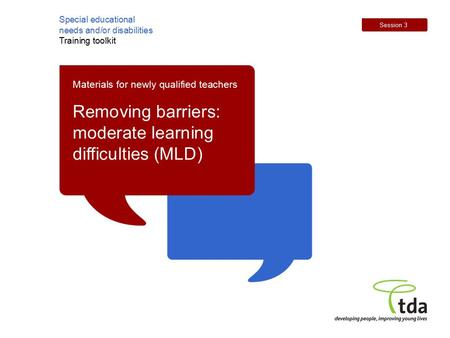 Special educational needs and/or disabilities Training toolkit Session 3 Materials for newly qualified teachers Removing barriers: moderate learning difficulties.