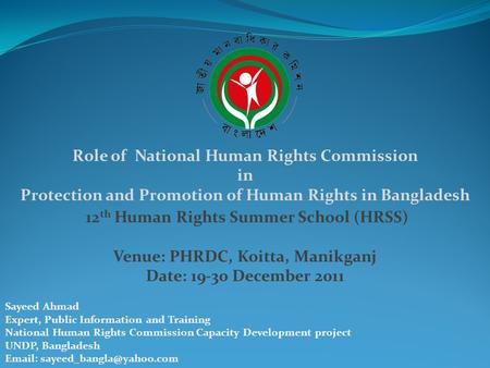 Role of National Human Rights Commission in Protection and Promotion of Human Rights in Bangladesh 12 th Human Rights Summer School (HRSS) Venue: PHRDC,