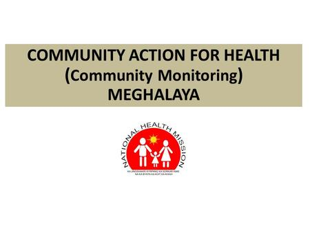 COMMUNITY ACTION FOR HEALTH ( Community Monitoring ) MEGHALAYA.