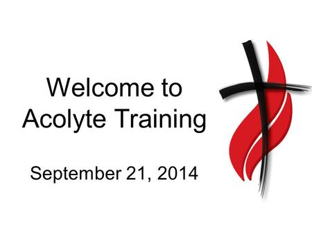 Welcome to Acolyte Training September 21, 2014. Why do we have acolytes? To bring the flame, signifying the light of Christ, into the service to remind.