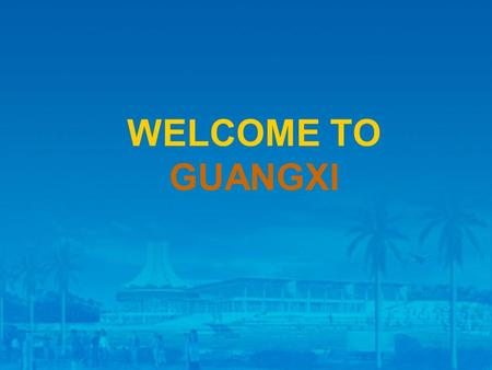 WELCOME TO GUANGXI. Economic Development in Guangxi Location: in the South of China Land Area: 230, 000 Square KM.