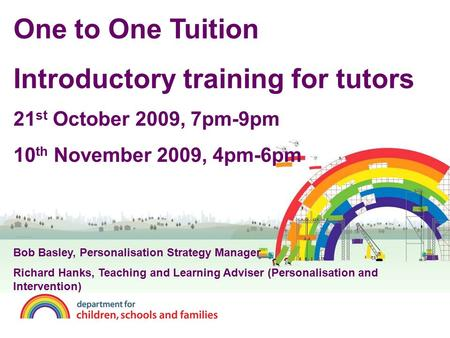 One to One Tuition Introductory training for tutors 21 st October 2009, 7pm-9pm 10 th November 2009, 4pm-6pm Bob Basley, Personalisation Strategy Manager.