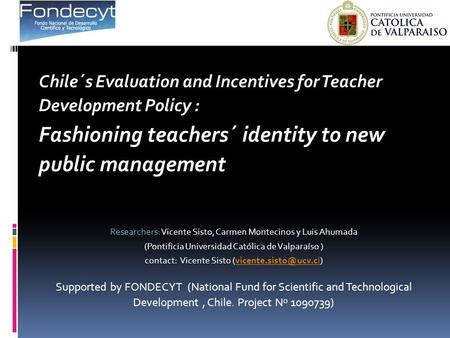 Chile´s Evaluation and Incentives for Teacher Development Policy : Fashioning teachers´ identity to new public management Researchers: Vicente Sisto, Carmen.