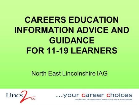 CAREERS EDUCATION INFORMATION ADVICE AND GUIDANCE FOR 11-19 LEARNERS North East Lincolnshire IAG.