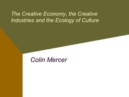 The Creative Economy, the Creative Industries and the Ecology of Culture Colin Mercer.