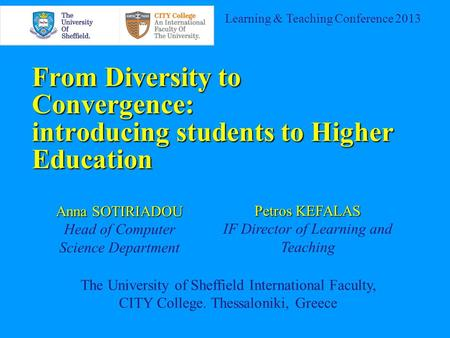From Diversity to Convergence: introducing students to Higher Education Learning & Teaching Conference 2013 Anna SOTIRIADOU Head of Computer Science Department.
