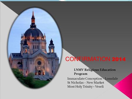 LNMV Religious Education Program Immaculate Conception – Lonsdale St Nicholas – New Market Most Holy Trinity - Veseli CONFIRMATION 2014.