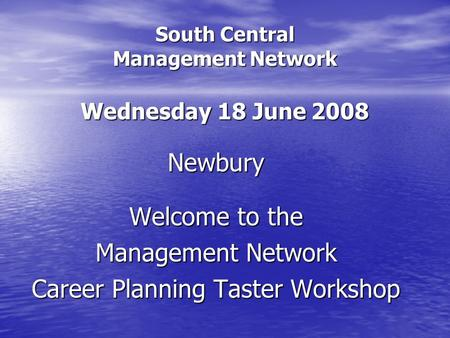 South Central Management Network Wednesday 18 June 2008 Newbury Welcome to the Management Network Career Planning Taster Workshop.
