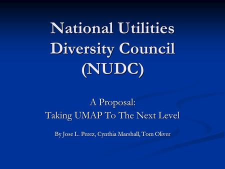 National Utilities Diversity Council (NUDC) A Proposal: Taking UMAP To The Next Level By Jose L. Perez, Cynthia Marshall, Tom Oliver.