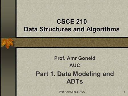 Prof. Amr Goneid, AUC1 CSCE 210 Data Structures and Algorithms Prof. Amr Goneid AUC Part 1. Data Modeling and ADTs.
