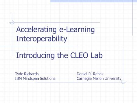 Accelerating e-Learning Interoperability Introducing the CLEO Lab Tyde Richards IBM Mindspan Solutions Daniel R. Rehak Carnegie Mellon University.