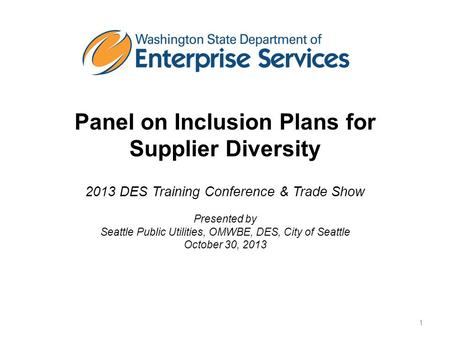 Panel on Inclusion Plans for Supplier Diversity 2013 DES Training Conference & Trade Show Presented by Seattle Public Utilities, OMWBE, DES, City of Seattle.