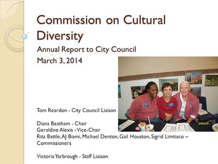 Commission on Cultural Diversity Annual Report to City Council March 3, 2014 Tom Reardon - City Council Liaison Diana Beatham - Chair Geraldine Alexis.