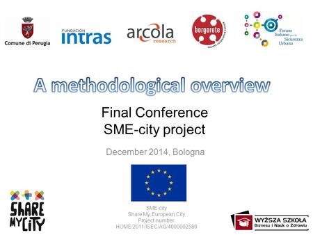 Final Conference SME-city project December 2014, Bologna SME-city Share My European City Project number: HOME/2011/ISEC/AG/4000002589.