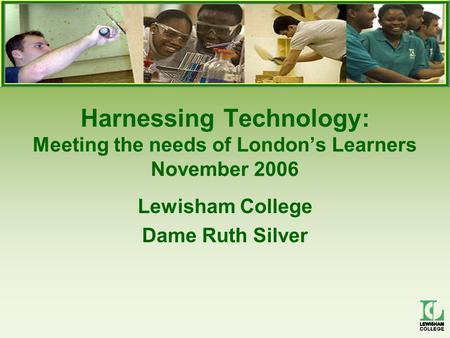 Harnessing Technology: Meeting the needs of London's Learners November 2006 Lewisham College Dame Ruth Silver.