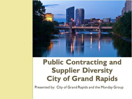 Public Contracting and Supplier Diversity City of Grand Rapids Presented by: City of Grand Rapids and the Monday Group.
