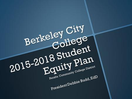 Berkeley City College 2015-2018 Student Equity Plan Peralta Community College District President Debbie Budd, EdD.