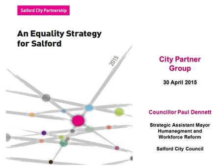 City Partner Group 30 April 2015 City Partner Group 30 April 2015 Councillor Paul Dennett Strategic Assistant Mayor Humanegment and Workforce Reform Salford.
