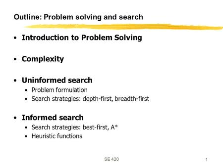 SE 420 1 Outline: Problem solving and search Introduction to Problem Solving Complexity Uninformed search Problem formulation Search strategies: depth-first,
