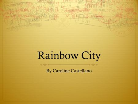 "Rainbow City By Caroline Castellano. A Quick Note In the following slides I have used what are called ""Animations"" to give more dynamic content to my."