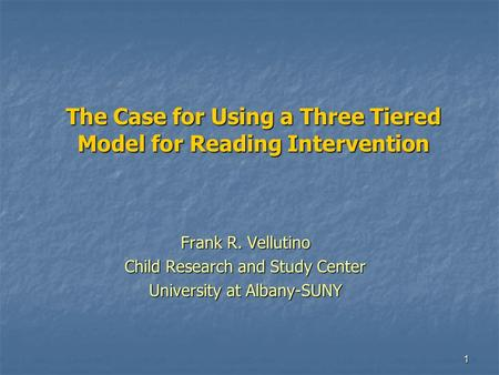 1 The Case for Using a Three Tiered Model for Reading Intervention Frank R. Vellutino Child Research and Study Center University at Albany-SUNY.