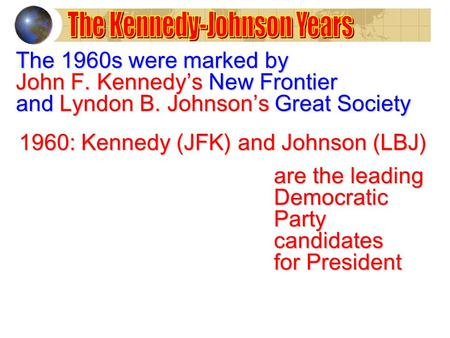 The 1960s were marked by John F. Kennedy's New Frontier and Lyndon B. Johnson's Great Society 1960: Kennedy (JFK) and Johnson (LBJ) are the leading DemocraticPartycandidates.