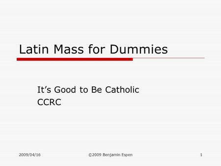 2009/04/16©2009 Benjamin Espen1 Latin Mass for Dummies It's Good to Be Catholic CCRC.