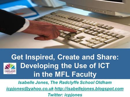 Get Inspired, Create and Share: Developing the Use of ICT in the MFL Faculty Isabelle Jones, The Radclyffe School Oldham